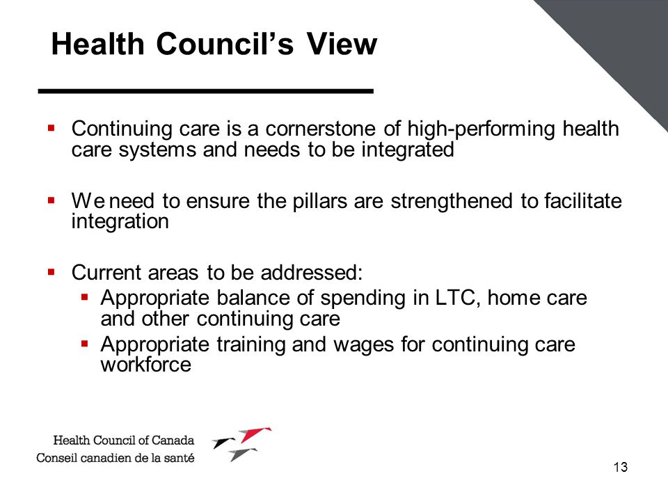 13 Health Council's View  Continuing care is a cornerstone of high-performing health care systems and needs to be integrated  We need to ensure the pillars are strengthened to facilitate integration  Current areas to be addressed:  Appropriate balance of spending in LTC, home care and other continuing care  Appropriate training and wages for continuing care workforce