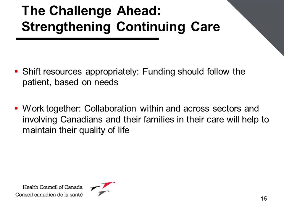 15 The Challenge Ahead: Strengthening Continuing Care  Shift resources appropriately: Funding should follow the patient, based on needs  Work togeth