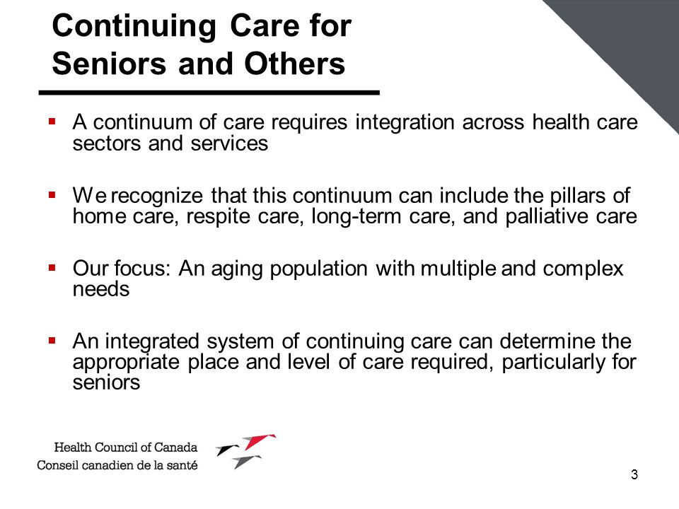 3 Continuing Care for Seniors and Others  A continuum of care requires integration across health care sectors and services  We recognize that this continuum can include the pillars of home care, respite care, long-term care, and palliative care  Our focus: An aging population with multiple and complex needs  An integrated system of continuing care can determine the appropriate place and level of care required, particularly for seniors