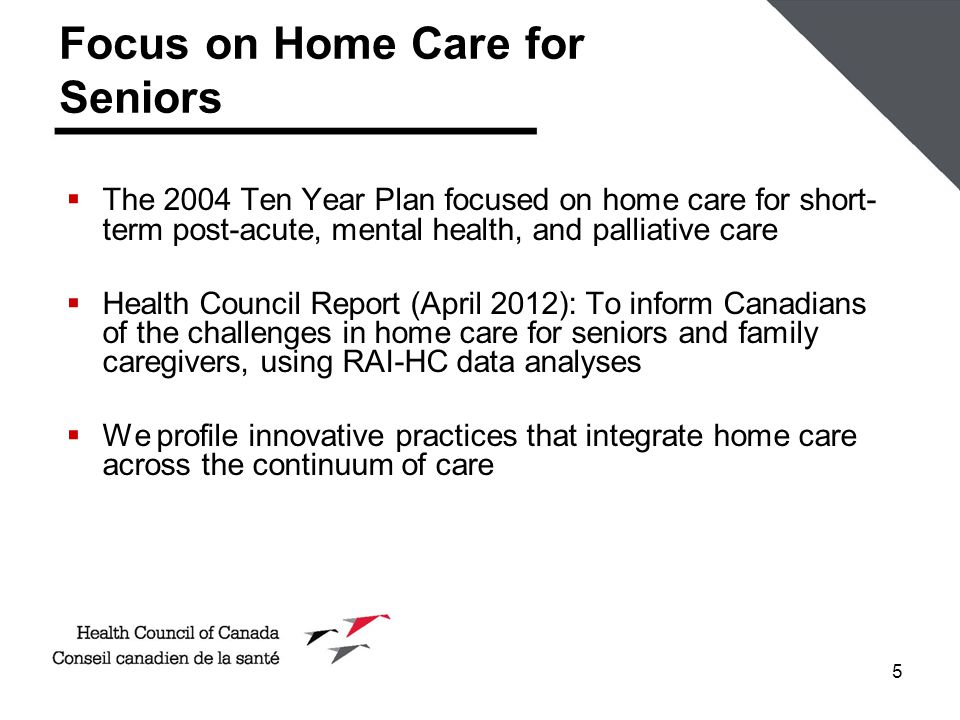 5 Focus on Home Care for Seniors  The 2004 Ten Year Plan focused on home care for short- term post-acute, mental health, and palliative care  Health Council Report (April 2012): To inform Canadians of the challenges in home care for seniors and family caregivers, using RAI-HC data analyses  We profile innovative practices that integrate home care across the continuum of care