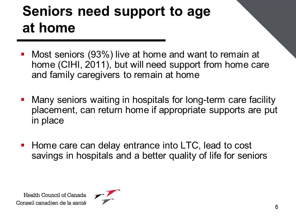 6 Seniors need support to age at home  Most seniors (93%) live at home and want to remain at home (CIHI, 2011), but will need support from home care