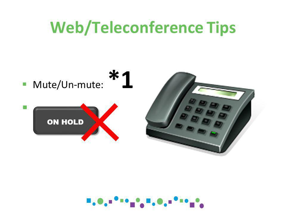 Web/Teleconference Tips  Mute/Un-mute: *1  ON HOLD