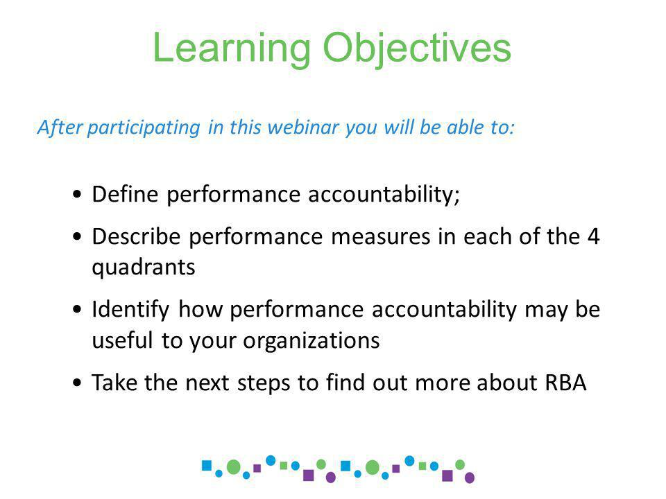 Learning Objectives After participating in this webinar you will be able to: Define performance accountability; Describe performance measures in each of the 4 quadrants Identify how performance accountability may be useful to your organizations Take the next steps to find out more about RBA