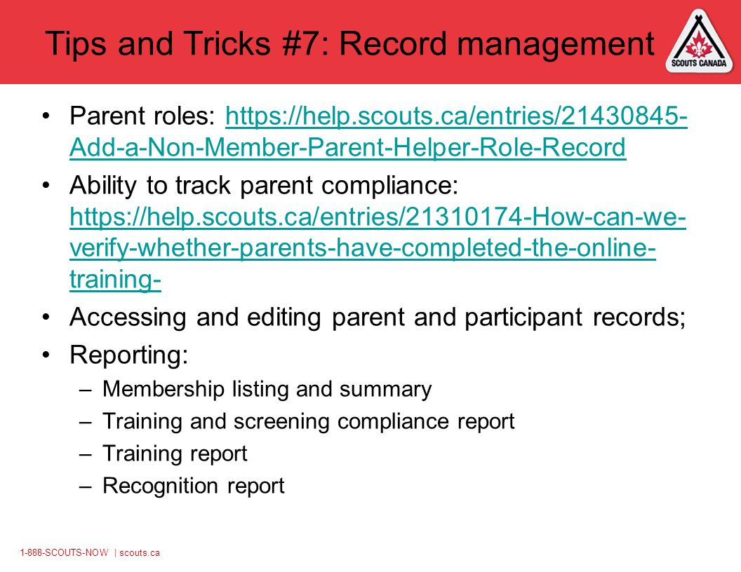 1-888-SCOUTS-NOW | scouts.ca Tips and Tricks #7: Record management Parent roles: https://help.scouts.ca/entries/21430845- Add-a-Non-Member-Parent-Helper-Role-Recordhttps://help.scouts.ca/entries/21430845- Add-a-Non-Member-Parent-Helper-Role-Record Ability to track parent compliance: https://help.scouts.ca/entries/21310174-How-can-we- verify-whether-parents-have-completed-the-online- training- https://help.scouts.ca/entries/21310174-How-can-we- verify-whether-parents-have-completed-the-online- training- Accessing and editing parent and participant records; Reporting: –Membership listing and summary –Training and screening compliance report –Training report –Recognition report