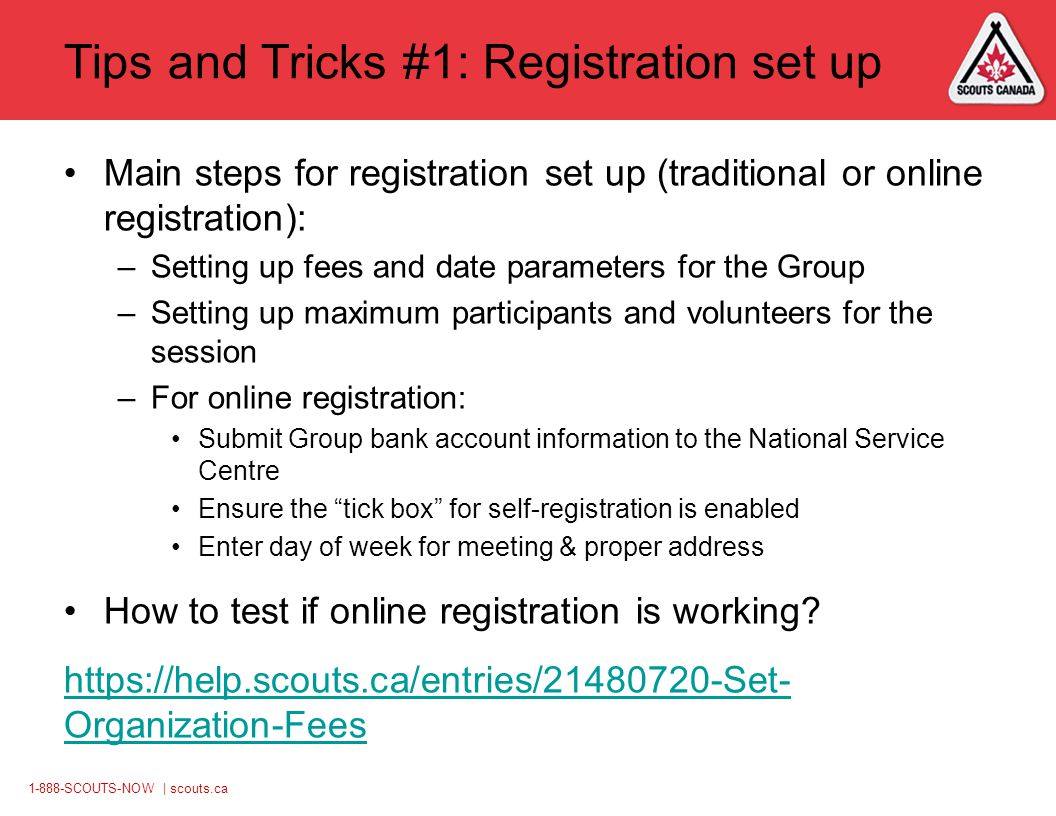 1-888-SCOUTS-NOW | scouts.ca Tips and Tricks #1: Registration set up Main steps for registration set up (traditional or online registration): –Setting up fees and date parameters for the Group –Setting up maximum participants and volunteers for the session –For online registration: Submit Group bank account information to the National Service Centre Ensure the tick box for self-registration is enabled Enter day of week for meeting & proper address How to test if online registration is working.