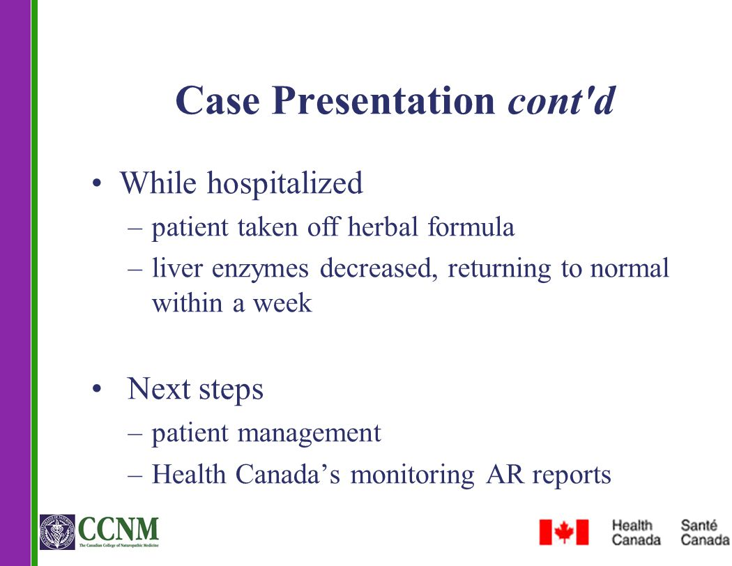 Case Presentation cont'd While hospitalized –patient taken off herbal formula –liver enzymes decreased, returning to normal within a week Next steps –