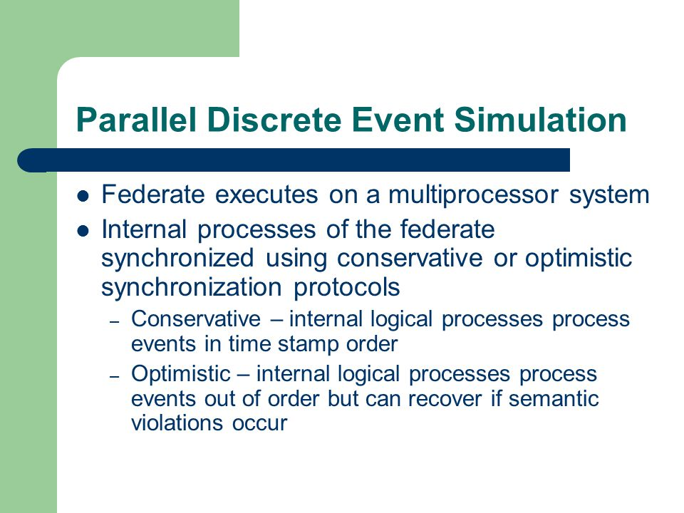 Parallel Discrete Event Simulation Federate executes on a multiprocessor system Internal processes of the federate synchronized using conservative or optimistic synchronization protocols – Conservative – internal logical processes process events in time stamp order – Optimistic – internal logical processes process events out of order but can recover if semantic violations occur