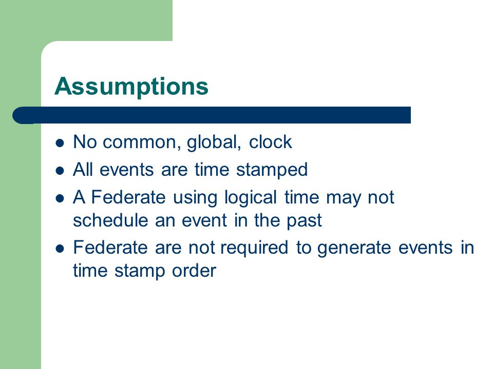 Assumptions No common, global, clock All events are time stamped A Federate using logical time may not schedule an event in the past Federate are not required to generate events in time stamp order