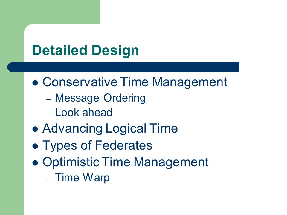 Detailed Design Conservative Time Management – Message Ordering – Look ahead Advancing Logical Time Types of Federates Optimistic Time Management – Time Warp