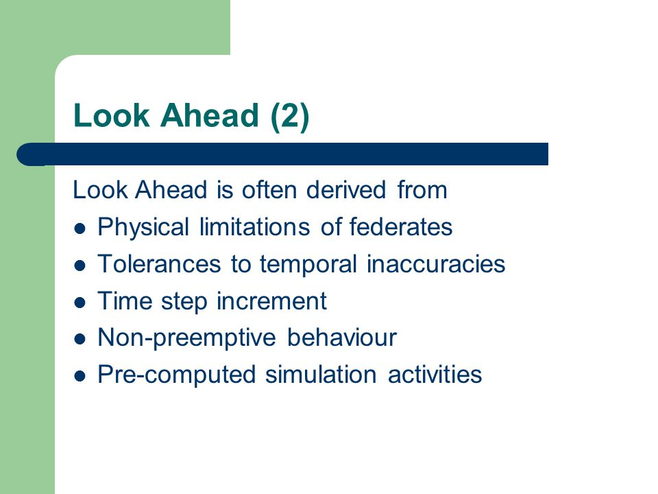 Look Ahead (2) Look Ahead is often derived from Physical limitations of federates Tolerances to temporal inaccuracies Time step increment Non-preemptive behaviour Pre-computed simulation activities