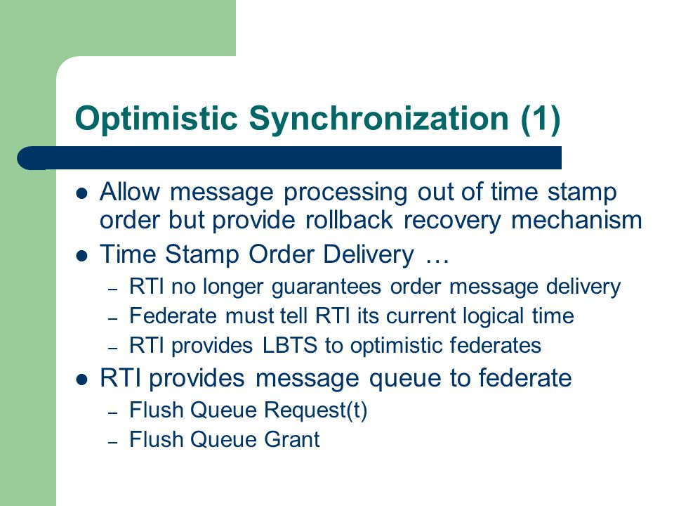 Optimistic Synchronization (1) Allow message processing out of time stamp order but provide rollback recovery mechanism Time Stamp Order Delivery … – RTI no longer guarantees order message delivery – Federate must tell RTI its current logical time – RTI provides LBTS to optimistic federates RTI provides message queue to federate – Flush Queue Request(t) – Flush Queue Grant