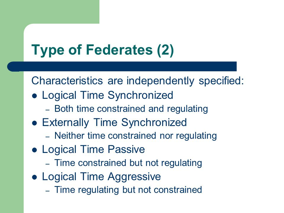 Type of Federates (2) Characteristics are independently specified: Logical Time Synchronized – Both time constrained and regulating Externally Time Synchronized – Neither time constrained nor regulating Logical Time Passive – Time constrained but not regulating Logical Time Aggressive – Time regulating but not constrained