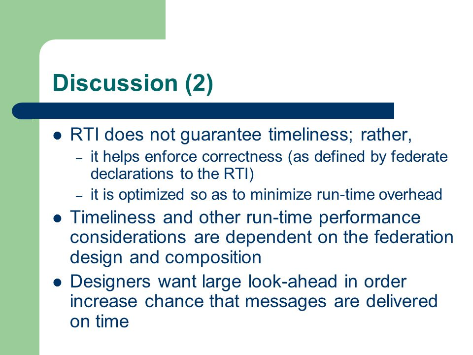 Discussion (2) RTI does not guarantee timeliness; rather, – it helps enforce correctness (as defined by federate declarations to the RTI) – it is optimized so as to minimize run-time overhead Timeliness and other run-time performance considerations are dependent on the federation design and composition Designers want large look-ahead in order increase chance that messages are delivered on time
