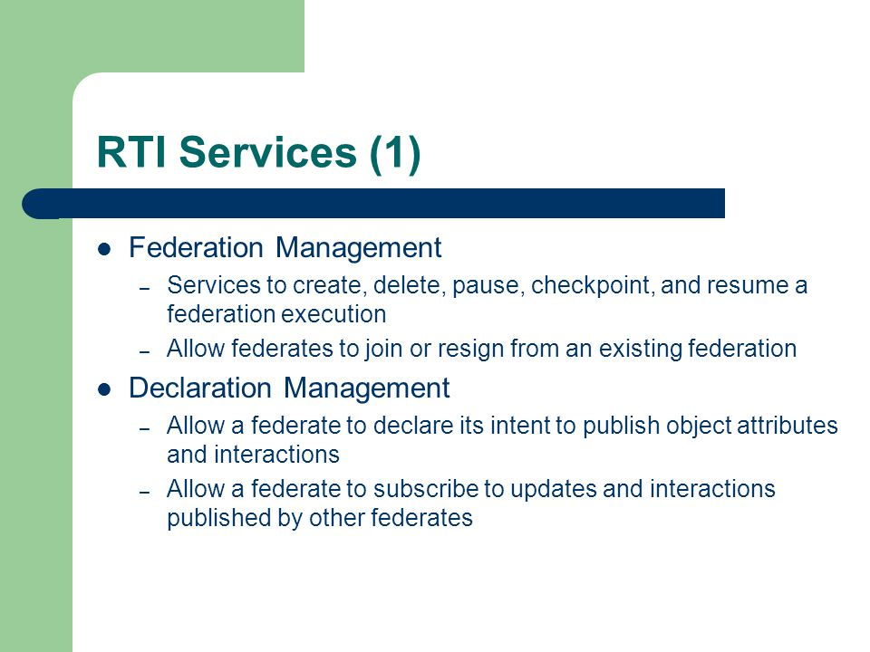 RTI Services (2) Object Management – Allow federates to create and delete object instances – Allow federates to produce and receive individual attribute updates and interactions Ownership Management – Enable the transfer of attribute ownership (the right to modify and publish) during federation execution