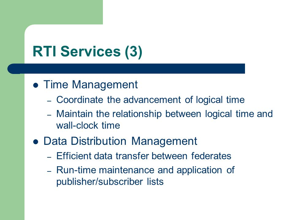 Design Rationale Interoperability and Reuse – Accommodate the variety of time management mechanisms commonly in use – Support heterogeneous time management mechanisms within a single federation Transparency – Local time management of a given federate not visible to other federates or to the RTI