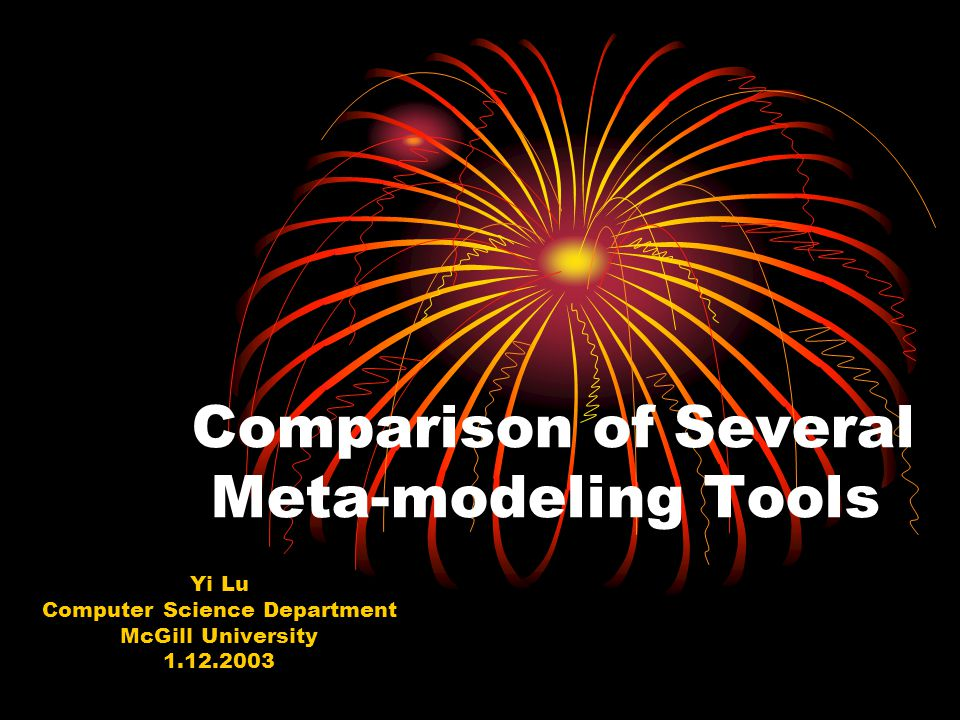 Comparison of Several Meta-modeling Tools Yi Lu Computer Science Department McGill University 1.12.2003
