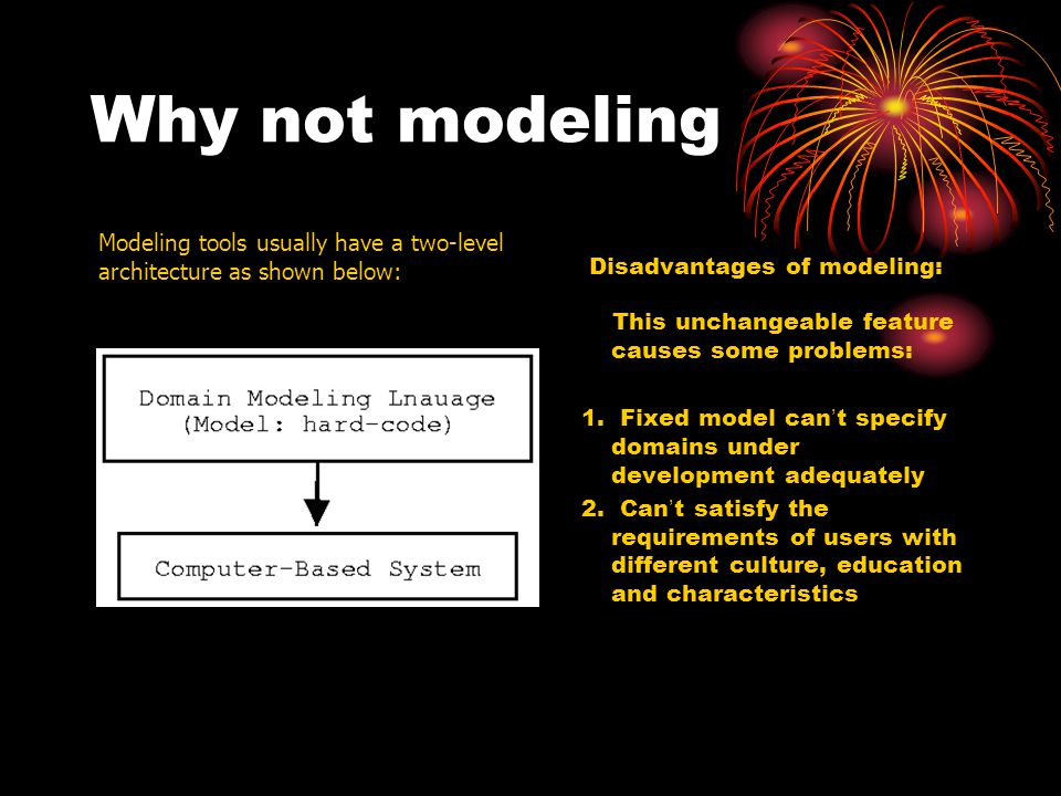 Why not modeling Disadvantages of modeling: This unchangeable feature causes some problems: 1. Fixed model can ' t specify domains under development a