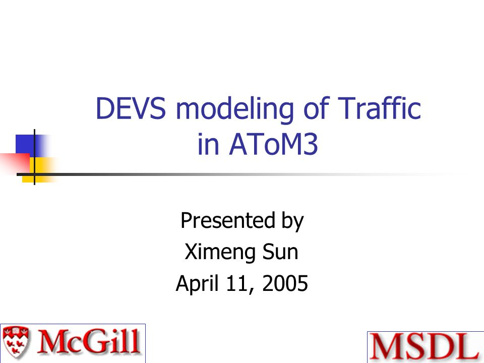DEVS modeling of Traffic in AToM3 Presented by Ximeng Sun April 11, 2005