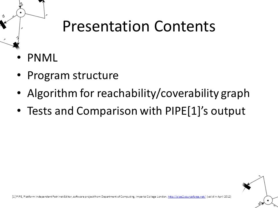 Presentation Contents PNML Program structure Algorithm for reachability/coverability graph Tests and Comparison with PIPE[1]'s output [1] PIPE, Platform Independent Petri net Editor, software project from Department of Computing, Imperial College London.