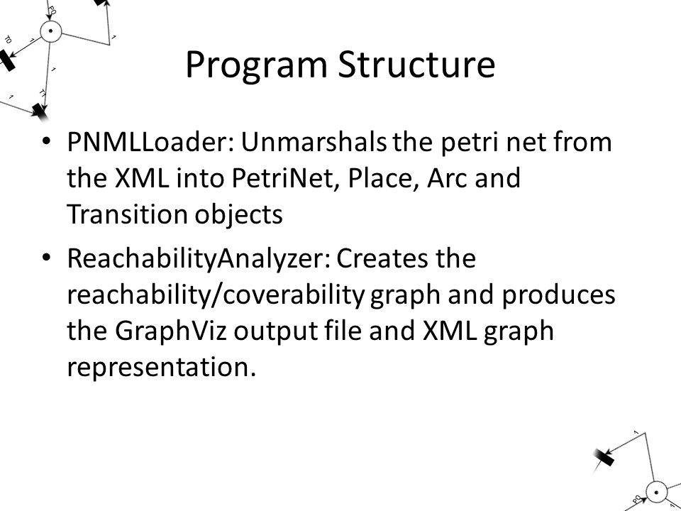 Program Structure PNMLLoader: Unmarshals the petri net from the XML into PetriNet, Place, Arc and Transition objects ReachabilityAnalyzer: Creates the reachability/coverability graph and produces the GraphViz output file and XML graph representation.
