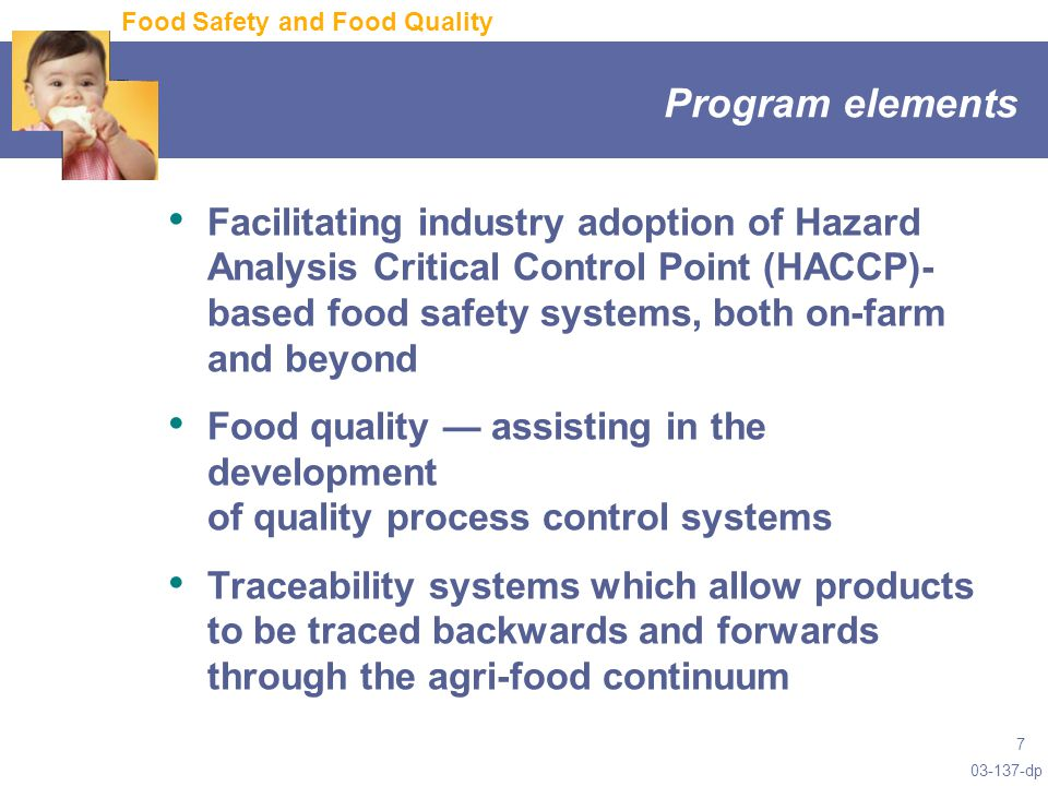 dp 7 Program elements Facilitating industry adoption of Hazard Analysis Critical Control Point (HACCP)- based food safety systems, both on-farm and beyond Food quality — assisting in the development of quality process control systems Traceability systems which allow products to be traced backwards and forwards through the agri-food continuum Food Safety and Food Quality