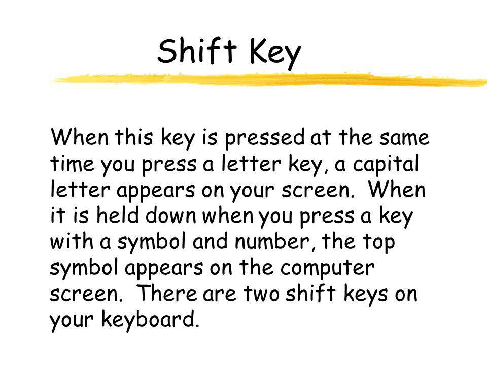 Shift Key When this key is pressed at the same time you press a letter key, a capital letter appears on your screen.