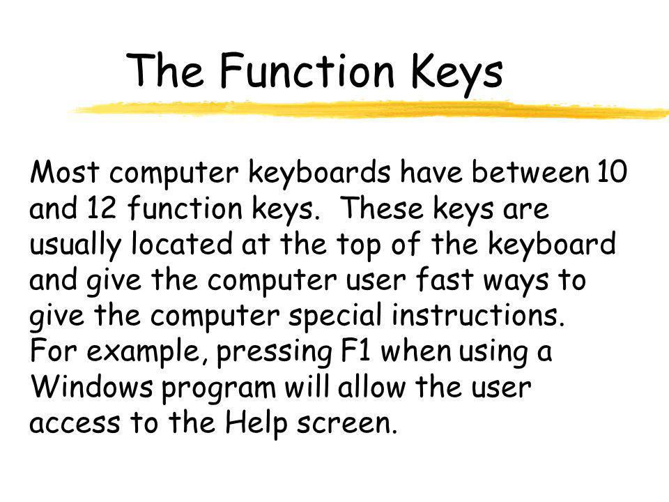 The Function Keys Most computer keyboards have between 10 and 12 function keys. These keys are usually located at the top of the keyboard and give the