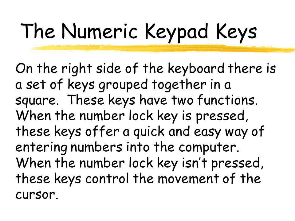 The Numeric Keypad Keys On the right side of the keyboard there is a set of keys grouped together in a square. These keys have two functions. When the