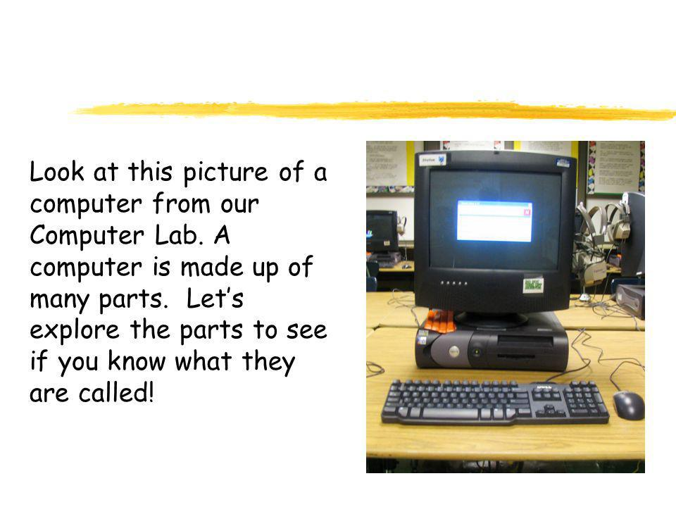 Look at this picture of a computer from our Computer Lab. A computer is made up of many parts. Let's explore the parts to see if you know what they ar