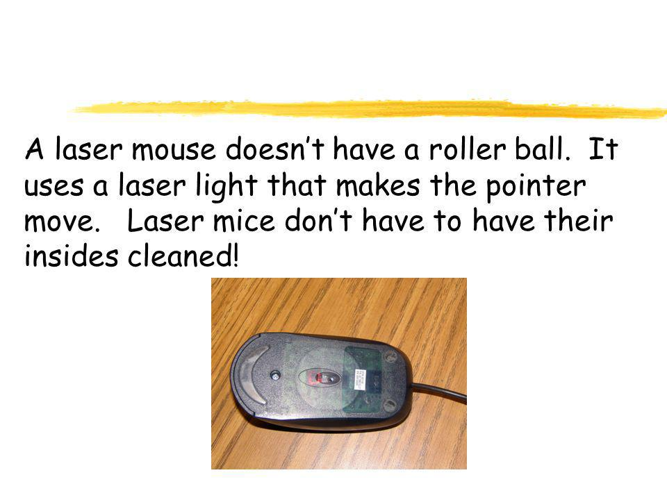A laser mouse doesn't have a roller ball.It uses a laser light that makes the pointer move.