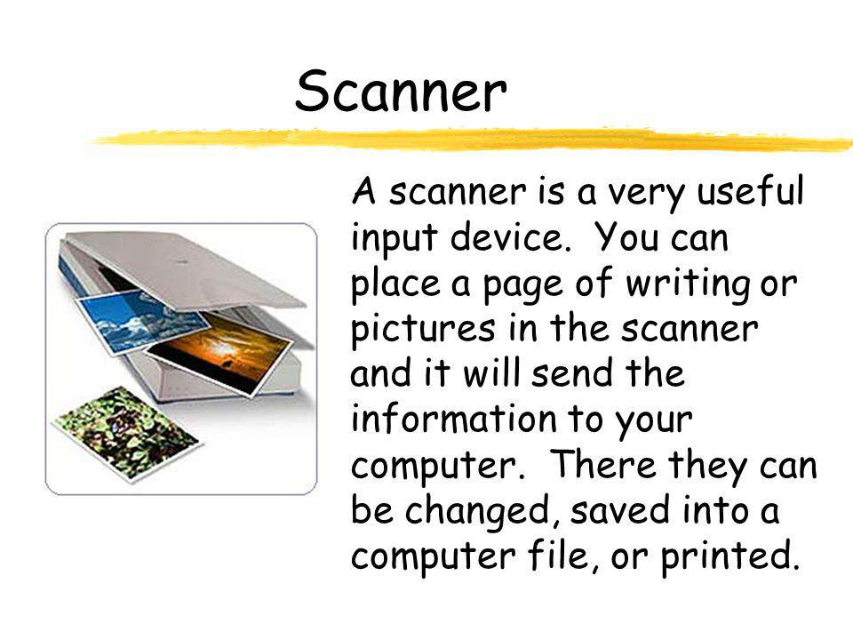 Scanner A scanner is a very useful input device. You can place a page of writing or pictures in the scanner and it will send the information to your c