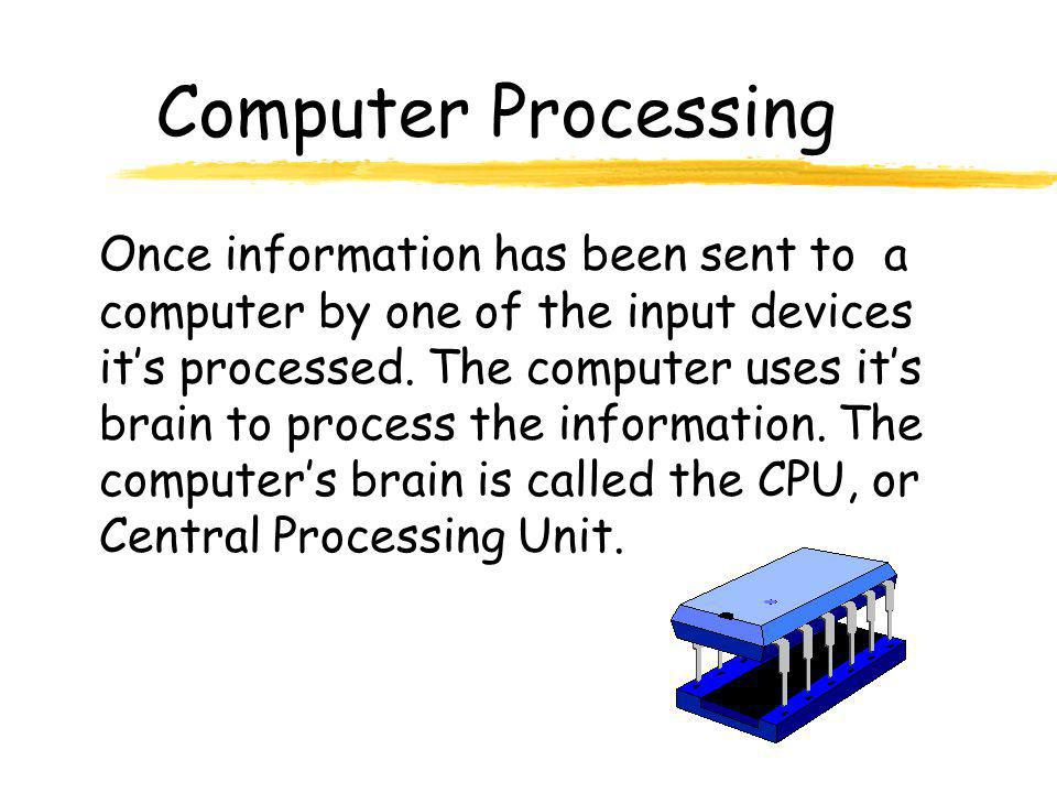 Computer Processing Once information has been sent to a computer by one of the input devices it's processed. The computer uses it's brain to process t