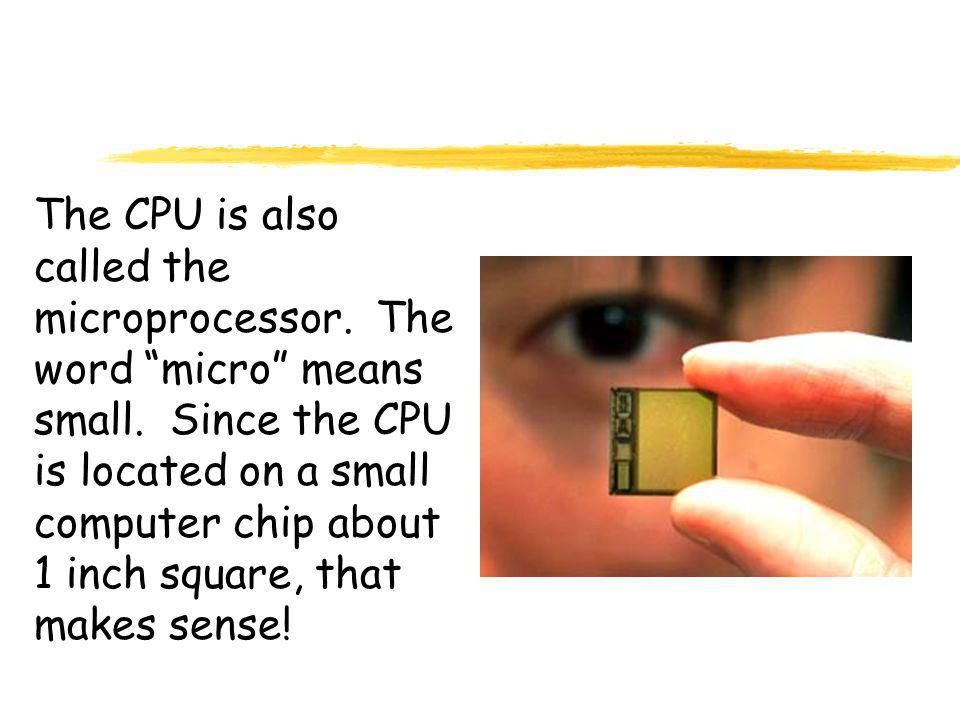 The CPU is also called the microprocessor.The word micro means small.