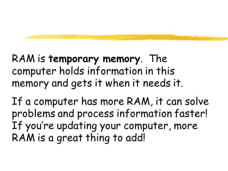 RAM is temporary memory.