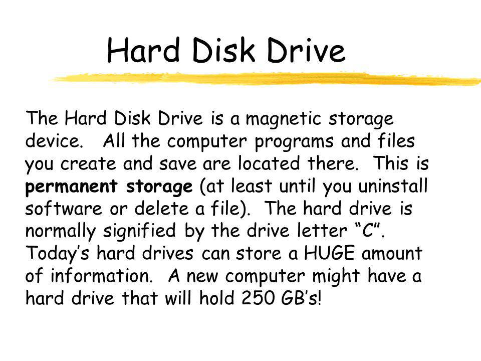 Hard Disk Drive The Hard Disk Drive is a magnetic storage device. All the computer programs and files you create and save are located there. This is p