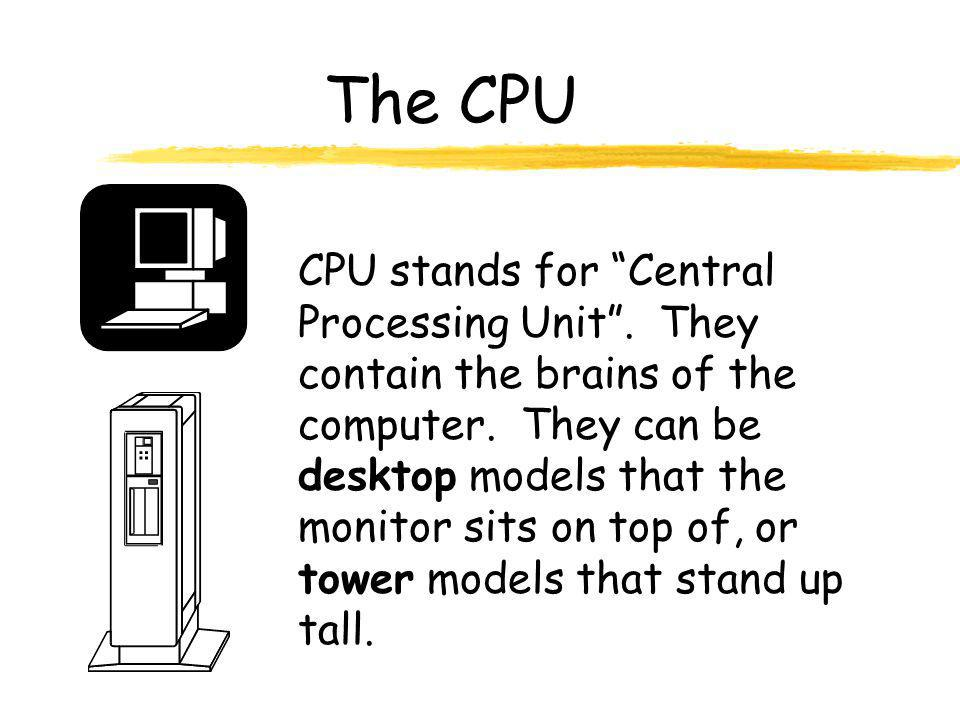 """The CPU CPU stands for """"Central Processing Unit"""". They contain the brains of the computer. They can be desktop models that the monitor sits on top of,"""