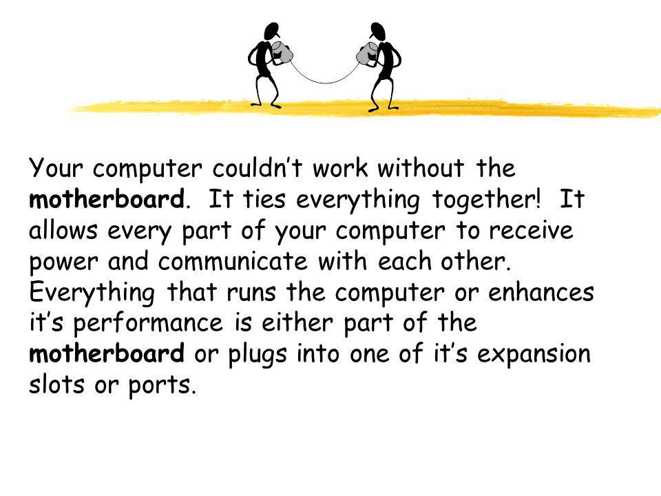 Your computer couldn't work without the motherboard.