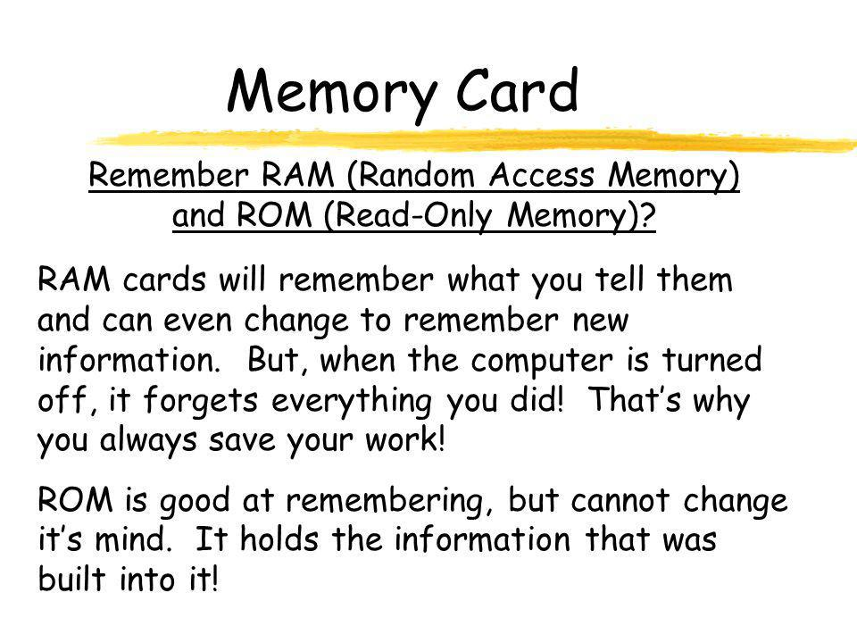 Memory Card RAM cards will remember what you tell them and can even change to remember new information. But, when the computer is turned off, it forge