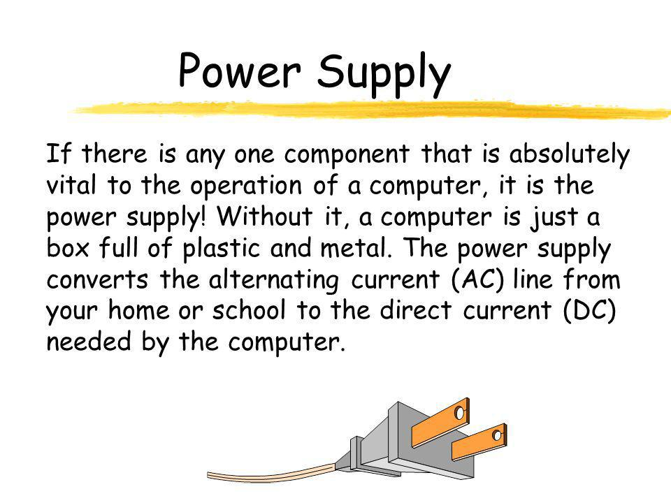 Power Supply If there is any one component that is absolutely vital to the operation of a computer, it is the power supply! Without it, a computer is
