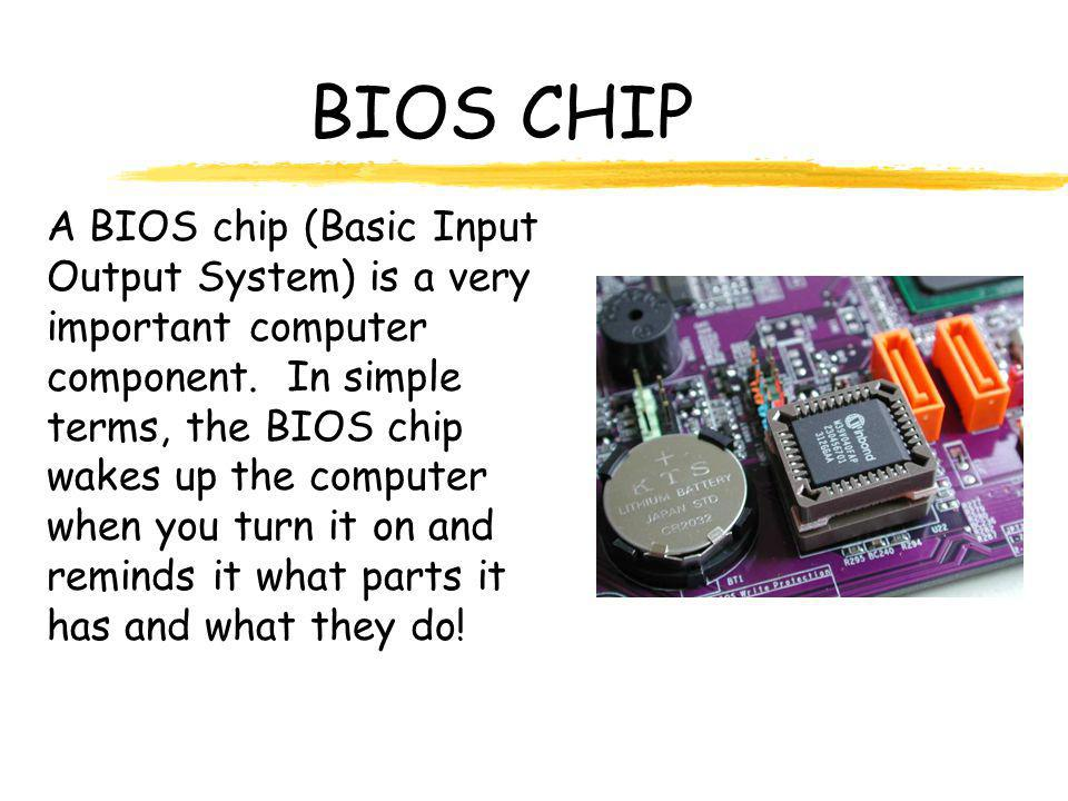 BIOS CHIP A BIOS chip (Basic Input Output System) is a very important computer component.