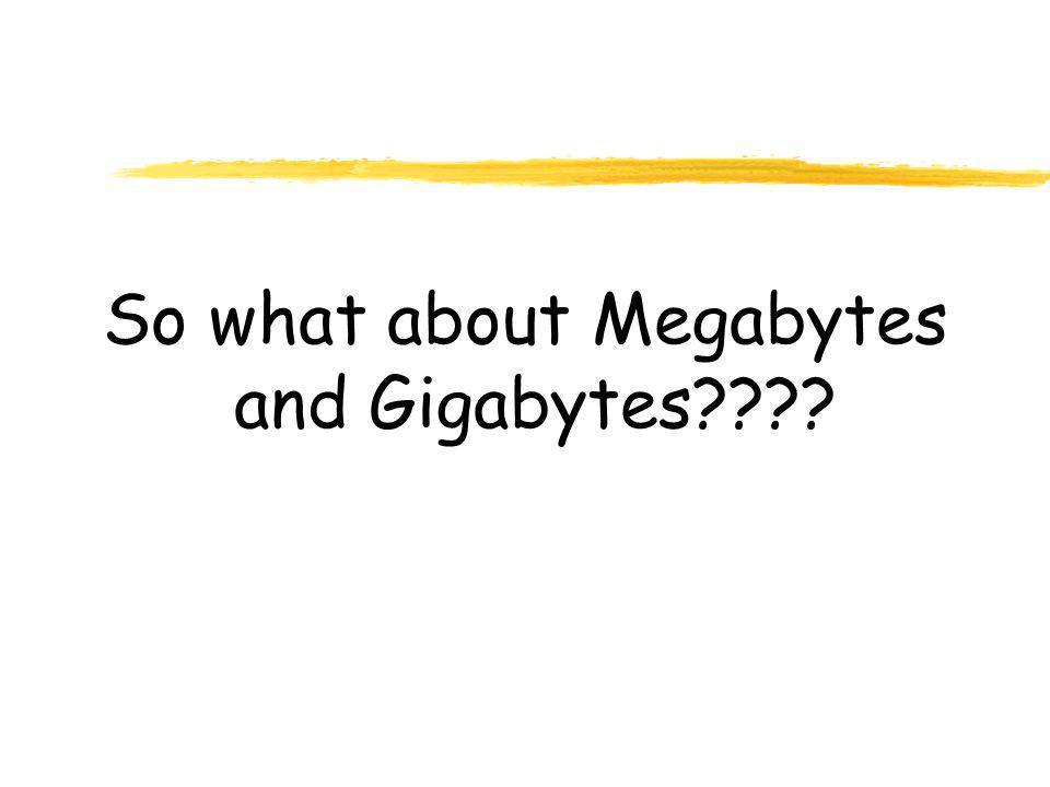 So what about Megabytes and Gigabytes????