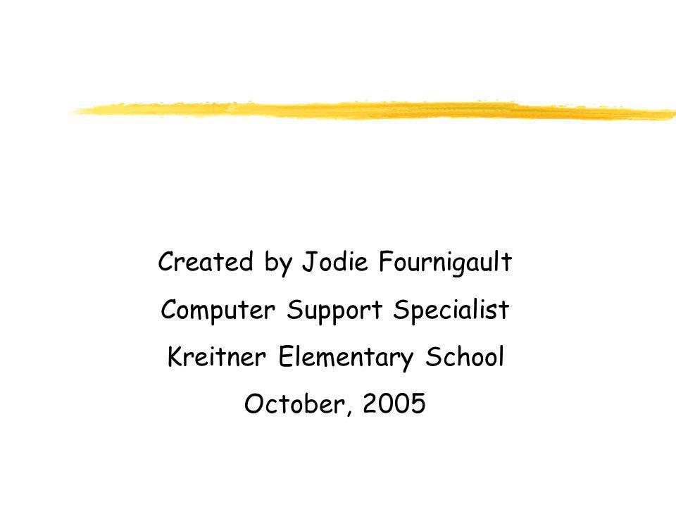 Created by Jodie Fournigault Computer Support Specialist Kreitner Elementary School October, 2005