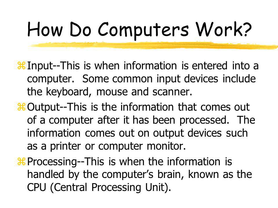 How Do Computers Work? zInput--This is when information is entered into a computer. Some common input devices include the keyboard, mouse and scanner.