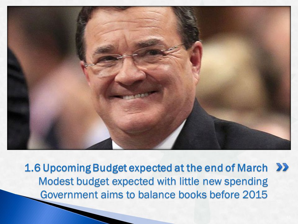 13 1.6 Upcoming Budget expected at the end of March Modest budget expected with little new spending Government aims to balance books before 2015