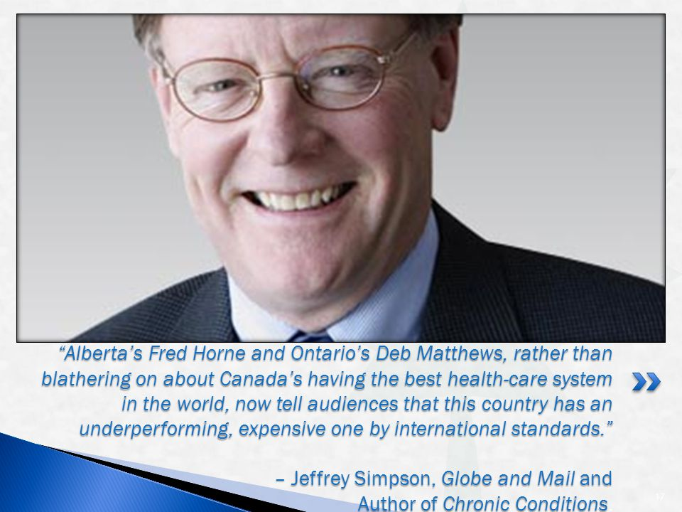 17 Alberta's Fred Horne and Ontario's Deb Matthews, rather than blathering on about Canada's having the best health-care system in the world, now tell audiences that this country has an underperforming, expensive one by international standards. – Jeffrey Simpson, Globe and Mail and Author of Chronic Conditions Alberta's Fred Horne and Ontario's Deb Matthews, rather than blathering on about Canada's having the best health-care system in the world, now tell audiences that this country has an underperforming, expensive one by international standards. – Jeffrey Simpson, Globe and Mail and Author of Chronic Conditions.