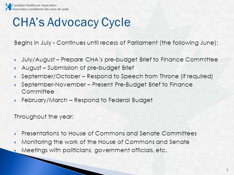 Begins in July - Continues until recess of Parliament (the following June):  July/August – Prepare CHA's pre-budget Brief to Finance Committee  August – Submission of pre-budget Brief  September/October – Respond to Speech from Throne (if required)  September-November – Present Pre-Budget Brief to Finance Committee  February/March – Respond to Federal Budget Throughout the year:  Presentations to House of Commons and Senate Committees  Monitoring the work of the House of Commons and Senate  Meetings with politicians, government officials, etc.