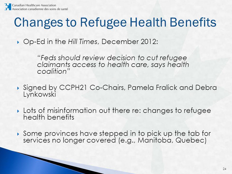  Op-Ed in the Hill Times, December 2012: Feds should review decision to cut refugee claimants access to health care, says health coalition  Signed by CCPH21 Co-Chairs, Pamela Fralick and Debra Lynkowski  Lots of misinformation out there re: changes to refugee health benefits  Some provinces have stepped in to pick up the tab for services no longer covered (e.g., Manitoba, Quebec) 24