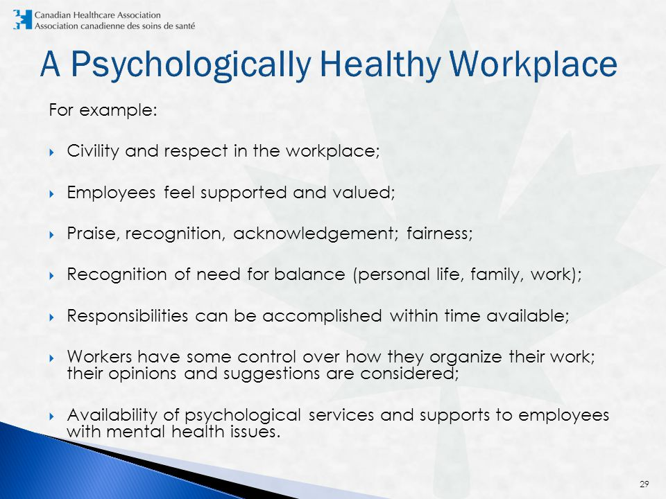 For example:  Civility and respect in the workplace;  Employees feel supported and valued;  Praise, recognition, acknowledgement; fairness;  Recognition of need for balance (personal life, family, work);  Responsibilities can be accomplished within time available;  Workers have some control over how they organize their work; their opinions and suggestions are considered;  Availability of psychological services and supports to employees with mental health issues.