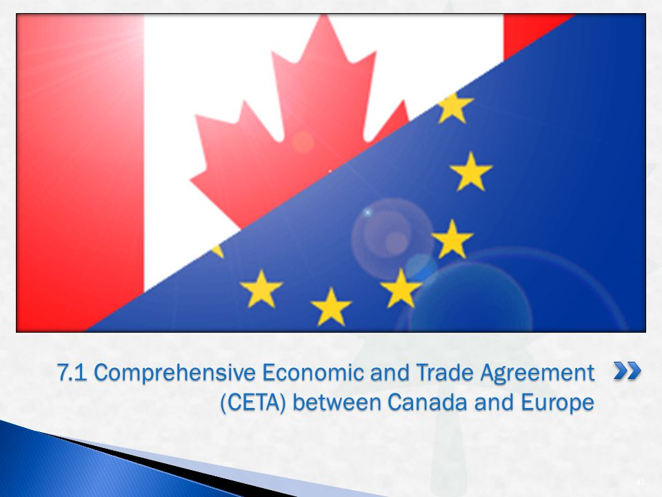 41 7.1 Comprehensive Economic and Trade Agreement (CETA) between Canada and Europe