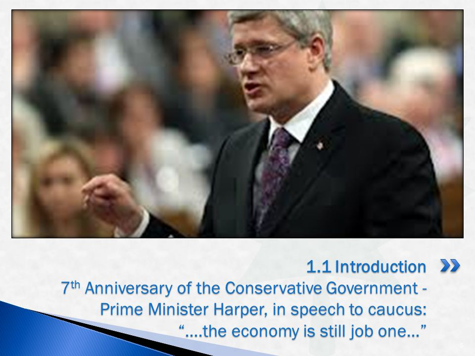 5 1.1 Introduction 7 th Anniversary of the Conservative Government - Prime Minister Harper, in speech to caucus: ….the economy is still job one…